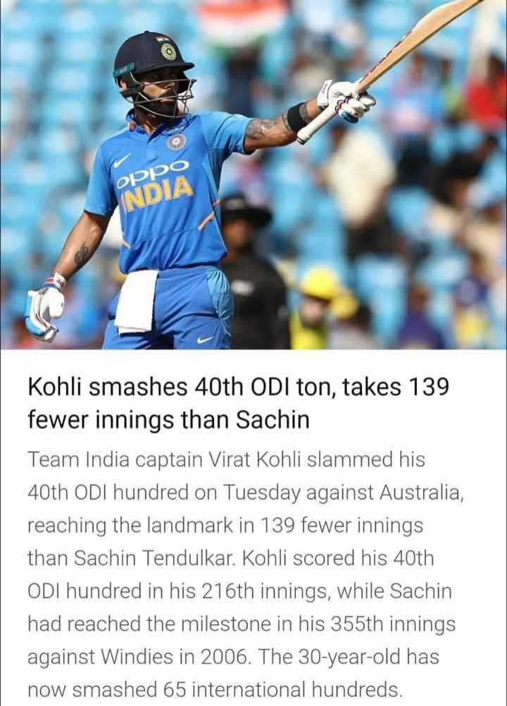 🧑 விராத் கோலி - oppo INDIA Kohli smashes 40th ODI ton , takes 139 fewer innings than Sachin Team India captain Virat Kohli slammed his 40th ODI hundred on Tuesday against Australia , reaching the landmark in 139 fewer innings than Sachin Tendulkar . Kohli scored his 40th ODI hundred in his 216th innings , while Sachin had reached the milestone in his 355th innings against Windies in 2006 . The 30 - year - old has now smashed 65 international hundreds . - ShareChat
