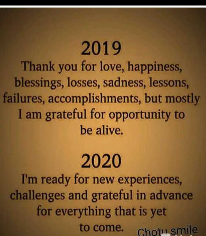 🥳అడ్వాన్స్ హ్యాపీ న్యూ ఇయర్ 2020 - 2019 Thank you for love , happiness , blessings , losses , sadness , lessons , failures , accomplishments , but mostly I am grateful for opportunity to be alive . 2020 I ' m ready for new experiences , challenges and grateful in advance for everything that is yet to come . Chotu smile - ShareChat