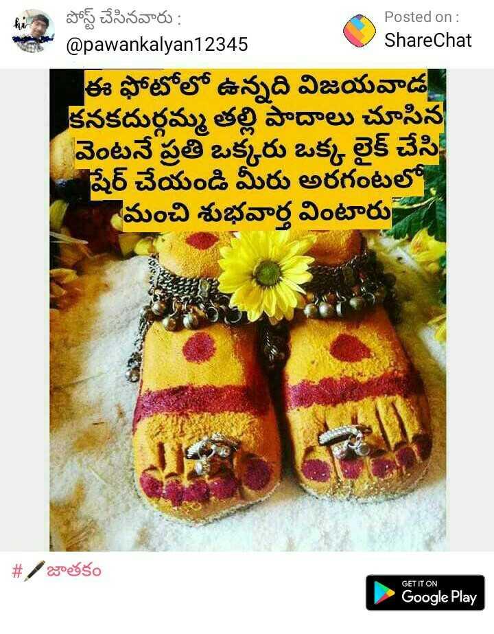 🙏అమ్మవారి అలంకారాలు - పోస్ట్ చేసినవారు : Posted on : @ pawankalyan12345 ShareChat ఈ ఫోటోలో ఉన్నది విజయవాడ కనకదుర్గమ్మ తల్లి పాదాలు చూసిన వెంటనే ప్రతి ఒక్కరు ఒక్క లైక్ చేసి షేర్ చేయండి మీరు అరగంటలో మంచి శుభవార్త వింటారు .   # / జాతకం GET IT ON Google Play - ShareChat