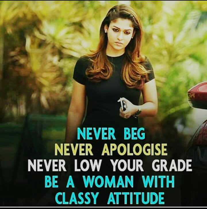 😏ఆటిట్యూడ్ స్టేటస్ - NEVER BEG NEVER APOLOGISE NEVER LOW YOUR GRADE BE A WOMAN WITH CLASSY ATTITUDE - ShareChat