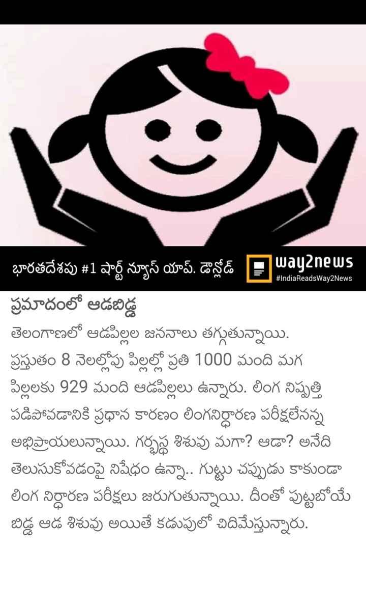ఆడ పిల్ల - CL 348 u8 # IndiaReadsWay2News భారతదేశపు # 1 షార్ట్ న్యూస్ యాప్ . డౌన్లోడ్ Payanews ప్రమాదంలో ఆడబిడ్డ తెలంగాణలో ఆడపిల్లల జననాలు తగ్గుతున్నాయి . ప్రస్తుతం 8 నెలల్లోపు పిల్లల్లో ప్రతి 1000 మంది మగ పిల్లలకు 929 మంది ఆడపిల్లలు ఉన్నారు . లింగ నిష్పత్తి పడిపోవడానికి ప్రధాన కారణం లింగనిర్ధారణ పరీక్షలేనన్న అభిప్రాయాలున్నాయి . గర్భస్థ శిశువు మగా ? ఆడా ? అనేది తెలుసుకోవడంపై నిషేధం ఉన్నా . . గుట్టు చప్పుడు కాకుండా లింగ నిర్ధారణ పరీక్షలు జరుగుతున్నాయి . దీంతో పుట్టబోయే బిడ్డ ఆడ శిశువు అయితే కడుపులో చిదిమేస్తున్నారు . - ShareChat