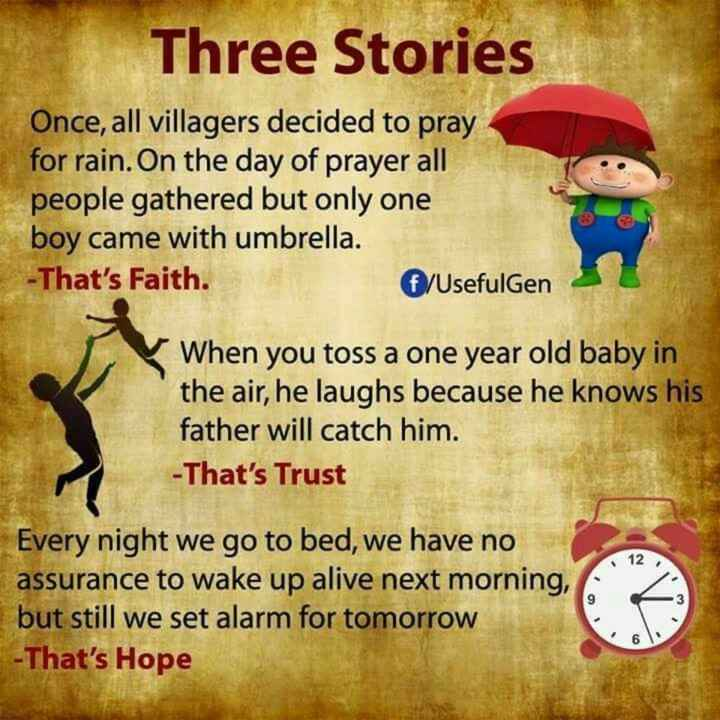 📚ఎడ్యుకేషనల్ వీడియోస్ - Three Stories Once , all villagers decided to pray for rain . On the day of prayer all people gathered but only one boy came with umbrella . - That ' s Faith . f / Usefulgen When you toss a one year old baby in the air , he laughs because he knows his father will catch him . - That ' s Trust Every night we go to bed , we have no assurance to wake up alive next morning , but still we set alarm for tomorrow - That ' s Hope - ShareChat