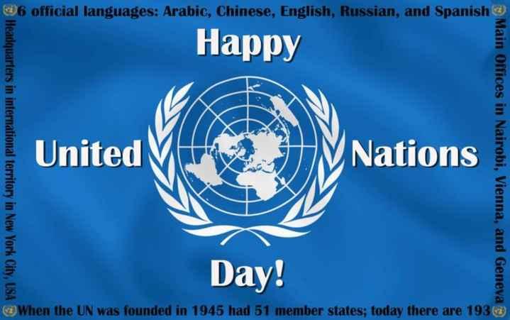 ఐక్య రాజ్య సమితి దినోత్సవం - 96 official languages : Arabic , Chinese , English , Russian , and Spanish Happy Headquarters in international territory in New York City , USA Main Offices in Nairobi , Vienna , and Geneva Day ! When the UN was founded in 1945 had 51 member states ; today there are 1933 ) - ShareChat