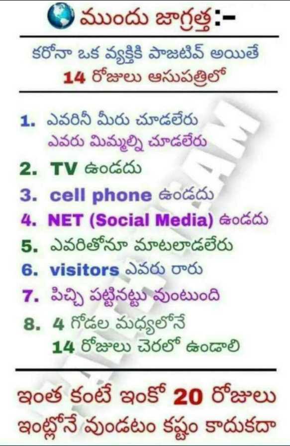 🚮కరోనా జాగ్రత్తలు - ముందు జాగ్రత్త : కరోనా ఒక వ్యక్తికి పాజిటివ్ అయితే 14 రోజులు ఆసుపత్రిలో 1 . ఎవరినీ మీరు చూడలేరు ఎవరు మిమ్మల్ని చూడలేరు 2 . TV ఉండదు 3 . cell phone ఉండదు 4 . NET ( Social Media ) ఉండదు 5 . ఎవరితోనూ మాటలాడలేరు 6 . visitors ఎవరు రారు 7 . పిచ్చి పట్టినట్టు వుంటుంది 8 . 4 గోడల మధ్యలోనే 14 రోజులు చెరలో ఉండాలి ఇంత కంటే ఇంకో 20 రోజులు ఇంట్లోనే వుండటం కష్టం కాదుకదా - ShareChat