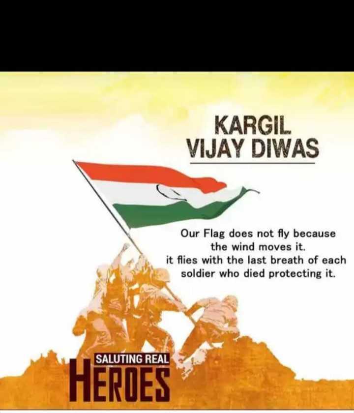 కార్గిల్ విజయ్ దివాస్ - KARGIL VIJAY DIWAS Our Flag does not fly because the wind moves it . it flies with the last breath of each soldier who died protecting it . SALUTING REAL HEROES - ShareChat