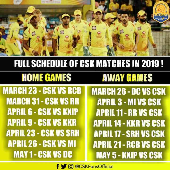 🏏క్రికెట్ - CHENNAS WHISTLE PODU FULL SCHEDULE OF CSK MATCHES IN 2019 ! HOME GAMES AWAY GAMES MARCH 23 - CSK VS RCB MARCH 26 - DC VS CSK MARCH 31 - CSK VS RR APRIL 3 - MI VS CSK APRIL 6 - CSK VS KXIP APRIL 11 - RR VS CSK APRIL 9 - CSK VS KKR APRIL 14 - KKR VS CSK APRIL 23 - CSK VS SRH APRIL 17 - SRH VS CSK APRIL 26 - GSK VS M . APRIL 21 - RCB VS CSK MAY 1 - CSK VS DC MAY 5 - KXIP VS CSK fyo @ CSKFans Official - ShareChat
