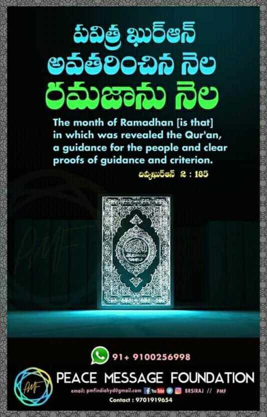 ఖురాన్ - పవిత్ర ఖుర్ఆన్ అవతరించిన నెల రమజాను నెల The month of Ramadhan ( is that ] in which was revealed the Qur ' an , a guidance for the people and clear proofs of guidance and criterion . దివ్యఖుర్ఆన్ 2 : 185 21 + 9100256998 PEACE MESSAGE FOUNDATION IM $ 1MA / / PM email : smifindialytv9tellatotif Contact : 9701919654 - ShareChat