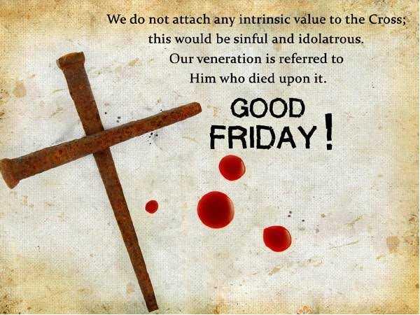 గుడ్ ఫ్రైడే - We do not attach any intrinsic value to the Cross ; this would be sinful and idolatrous . Our veneration is referred to Him who died upon it . GOOD FRIDAY ! - ShareChat