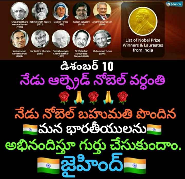 🗓చరిత్రలో నేడు - Eduncle Chandrasekhara Rabindranath Tagore Venkata Raman ( 1913 ) ( 1930 ) Mother Teresa ( 1979 ) Kallash Satyarthi Amartya Kumar Sen ( 2014 ) ( 1998 ) List of Nobel Prize Winners & Laureates from India Venkatraman Ramakrishnan ( 2009 ) Har Gobind Khorana Subrahmanyan ( 1968 ) Chandrasekhar ( 1983 ) Sir Vidiadhar Surajprasad Nalpaul ( 2001 ) Muhammad Yunus ( 2006 ) డిశంబర్ 10 నేడు ఆర్టైడ్ నోబెల్ వర్ధంతి నేడు నోబెల్ బహుమతి పొందిన మన భారతీయులను - అభినందిస్తూ గుర్తు చేసుకుందాం . - జైహింద్ - ShareChat