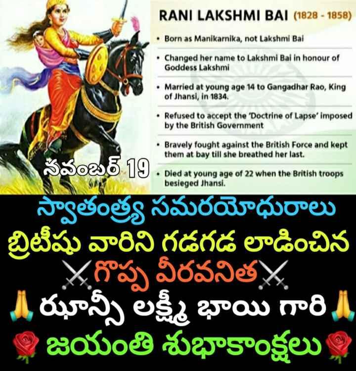 🗓చరిత్రలో నేడు - RANI LAKSHMI BAI ( 1828 - 1858 ) • Born as Manikarnika , not Lakshmi Bal • Changed her name to Lakshmi Bai in honour of Goddess Lakshmi • Married at young age 14 to Gangadhar Rao , King of Jhansi , in 1834 , • Refused to accept the ' Doctrine of Lapse imposed by the British Government • Bravely fought against the British Force and kept them at bay till she breathed her last . S wami • Died at young age of 22 when the British troops besieged Jhansi . besieged Jhansi . స్వాతంత్ర్య సమరయోధురాలు బ్రిటీషు వారిని గడగడ లాడించిన ' Xగొప్ప వీరవనిత A ఝాన్సీ లక్ష్మీ భాయి గారి     జయంతి శుభాకాంక్షలు , - ShareChat