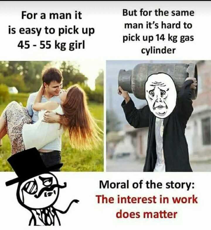 😍 చేరువైన వ్యక్తి - For a man it is easy to pick up 45 - 55 kg girl But for the same man it ' s hard to pick up 14 kg gas cylinder Moral of the story : The interest in work does matter - ShareChat