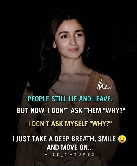 🤣ట్రాల్స్ & మీమ్స్ - PEOPLE STILL LIE AND LEAVE . BUT NOW , I DON ' T ASK THEM WHY ? I DON ' T ASK MYSELF WHY ? I JUST TAKE A DEEP BREATH , SMILE AND MOVE ON . . MISS MATURED - ShareChat