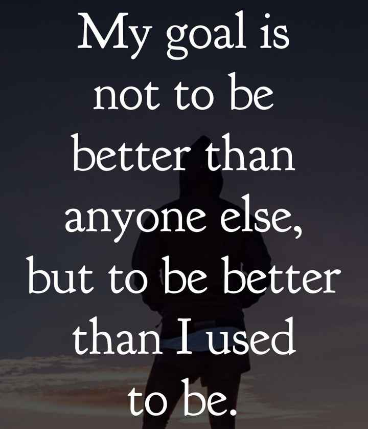 🎤డైలాగ్ స్టేటస్ - My goal is not to be better than anyone else , but to be better than I used to be . - ShareChat