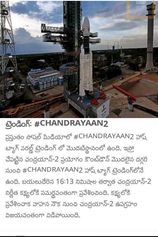 🆕 📰  తాజా వార్తలు - చిక ట్రెండింగ్ : # CHANDRAYAAN2 ప్రస్తుతం సోషల్ మీడియాలో # CHANDRAYAAN2 హాష్ ట్యాగ్ వరల్డ్ ట్రెండింగ్ లో మొదటిస్థానంలో ఉంది . ఇస్రో చేపట్టిన చంద్రయాన్ - 2 ప్రయోగం కౌంట్ డౌన్ మొదలైన దగ్గరి నుంచి # CHANDRAYAAN2 హాష్ ట్యాగ్ ట్రెండింగ్ లోనే ఉంది . బయలుదేరిన 16 : 13 నిమిషాల తర్వాత చంద్రయాన్ - 2 నిర్ణీత కక్ష్యలోకి సమర్థవంతంగా ప్రవేశించింది . కక్ష్యలోకి ప్రవేశించాక వాహన నౌక నుంచి చంద్రయాన్ - 2 ఉపగ్రహం విజయవంతంగా విడిపోయింది . - ShareChat