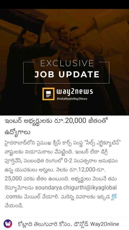 🆕📰తాజావార్తలు - EXCLUSIVE - JOB UPDATE Away news # IndiaReadsWay2News ఇంటర్ అభ్యర్థులకు రూ . 20 , 000 జీతంతో ఉద్యోగాలు హైదరాబాద్ లోని ప్రముఖ క్వేస్ కార్ప్ సంస్థ సేల్స్ ఎగ్జిక్యూటివ్ పోస్టులకు నియామకాలు చేపట్టింది . ఇంటర్ లేదా డిగ్రీ పూర్తిచేసి , సంబంధిత రంగంలో 0 - 2 సంవత్సరాల అనుభవం ఉన్న యువకులు అర్హులు . నెలకు రూ . 12 , 000 - రూ . 25 , 000 వరకు జీతం ఉంటుంది . అభ్యర్థులు వెంటనే తమ రెస్యూమోలను soundarya . chigurthi @ ikyaglobal . comకు మెయిల్ చేయాలి . మరిన్ని వివరాలకు ఇక్కడ క్లిక్ చేయండి . . కోట్లాది తెలుగువారి కోసం . డౌన్లోడ్ Way2Online - ShareChat