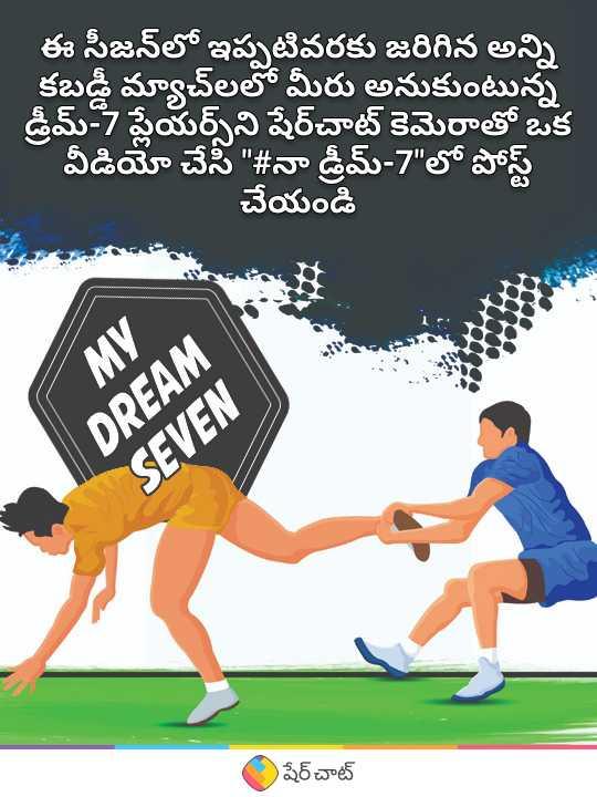 🥇నా డ్రీమ్-7 - ఈ సీజన్లో ఇప్పటివరకు జరిగిన అన్ని కబడ్డీ మ్యాచ్ లలో మీరు అనుకుంటున్న డ్రీమ్ - 7 ప్లేయర్స్ ని షేర్చాట్ కెమెరాతో ఒక - వీడియో చేసి # నా డ్రీమ్ - 7 లో పోస్ట్ చేయండి MY DREAM SEVEN షేర్ చాట్ - ShareChat