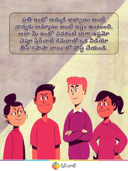 👫పాపా - బాబు - ప్రతి ఇంట్లో అమ్మకి అబ్బాయి అంటే , నాన్నకు అమ్మాయి అంటే ఇష్టం ఉంటుంది , అలా మీ ఇంట్లో ఎవరంటే బాధా ఇష్టమో చెపూ షేర్ చాట్ కెమెరాతో ఒక వీడియో తీసి # పాపా బాబు లో పోస్ట్ చేయండి . షేర్ చాట్ - ShareChat