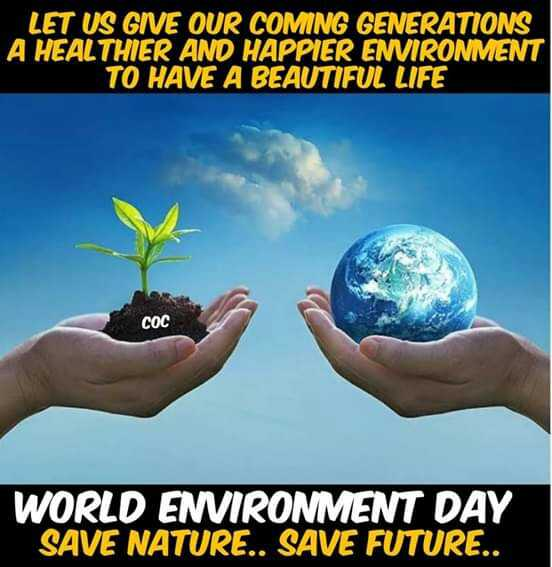 ప్రపంచ పర్యావరణ దినోత్సవం - LET US GIVE OUR COMING GENERATIONS A HEALTHIER AND HAPPIER ENVIRONMENT TO HAVE A BEAUTIFUL LIFE COC WORLD ENVIRONMENT DAY SAVE NATURE . . SAVE FUTURE . . - ShareChat