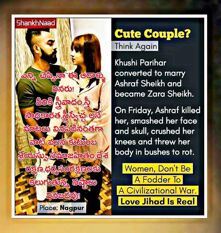 💕ప్రేమే నా లోకం - ShankhNaad Cute Couple ? Think Again Khushi Parihar | ఎన్ని చెప్పినా ఈ అథ్లెళ్ళు converted to marry Ashraf Sheikh and వినరు ! became Zara Sheikh . | వీథికి స్త్రీవాదం , స్త్రీ సాథికారత స్త్రీ స్వేచ్చ అనే On Friday , Ashraf killed her , smashed her face ఘాటలు వినపడినఠత and skull , crushed her వాటి వలన కుటుంబ knees and threw her సుమజహిత దేశ body in bushes to rot . ఈక్షణ , ధర్మసంరక్షణలకు | Women , Don ' t Be కలుగుతున్న సవ్యలు A Fodder To A Civilizational War . వినబడవు Love Jihad Is Real Place : Nagpur - ShareChat