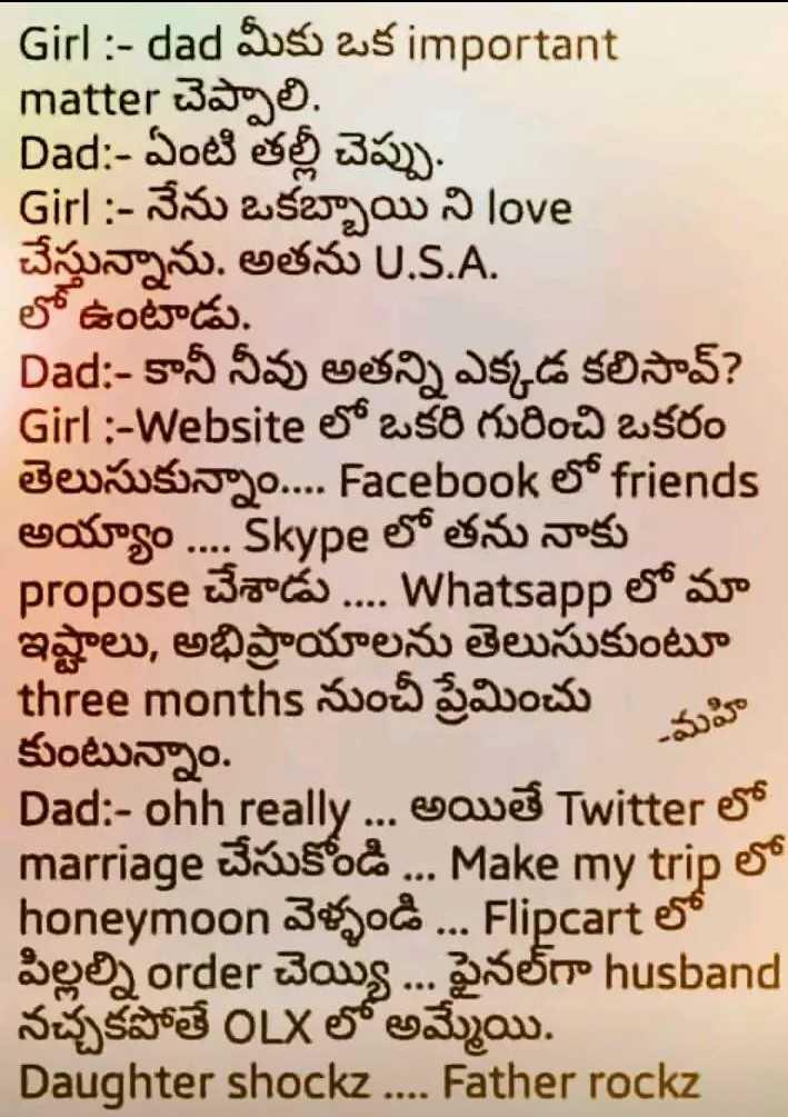 ఫన్నీ - Girl : - dad Suso as important matter చెప్పా లి . Dad : - ఏంటి తల్లి చెప్పు . Girl : - నేను ఒకబ్బా యి ని love చేస్తున్నాను . అతను U . S . A . లో ఉంటాడు . Dad : - కానీ నీవు అతన్ని ఎక్కడ కలిసావ్ ? Girl : - Website లో ఒకరి గురించి ఒకరం తెలుసుకున్నాం . . . . Facebook లో friends అయ్యాం . . . . Skype లో తను నాకు propose చేశాడు . . . . Whatsapp లో మా ఇష్టాలు , అభిప్రాయాలను తెలుసుకుంటూ three months నుంచీ ప్రేమించు మహి కుంటున్నాం . Dad : ohh really . . . . అయితే Twitter లో marriage చేసుకోండి . . . Make my trip లో వెళ్ళండి . . . Flipcart లో పిల్లల్ని order చెయ్యి . . . ఫైనల్గా husband నచ్చకపోతే OLX లో అమ్మేయి . Daughter shockz . . . . Father rockz - ShareChat
