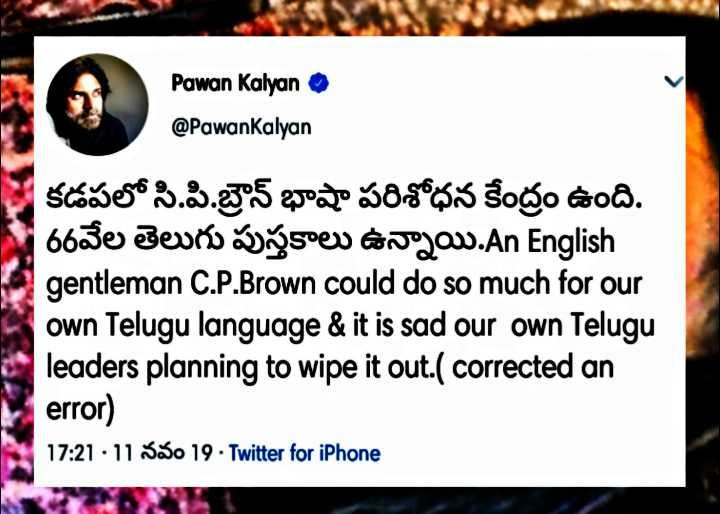 😎ఫామ్హౌస్లో పవన్ కళ్యాణ్ - Pawan Kalyan @ PawanKalyan కడపలో సి . పి . బ్రౌన్ భాషా పరిశోధన కేంద్రం ఉంది . 66వేల తెలుగు పుస్తకాలు ఉన్నాయి . An English gentleman C . P . Brown could do so much for our own Telugu language & it is sad our own Telugu leaders planning to wipe it out . ( corrected an error ) 17 : 21 - 11 నవం 19 - Twitter for iPhone - ShareChat