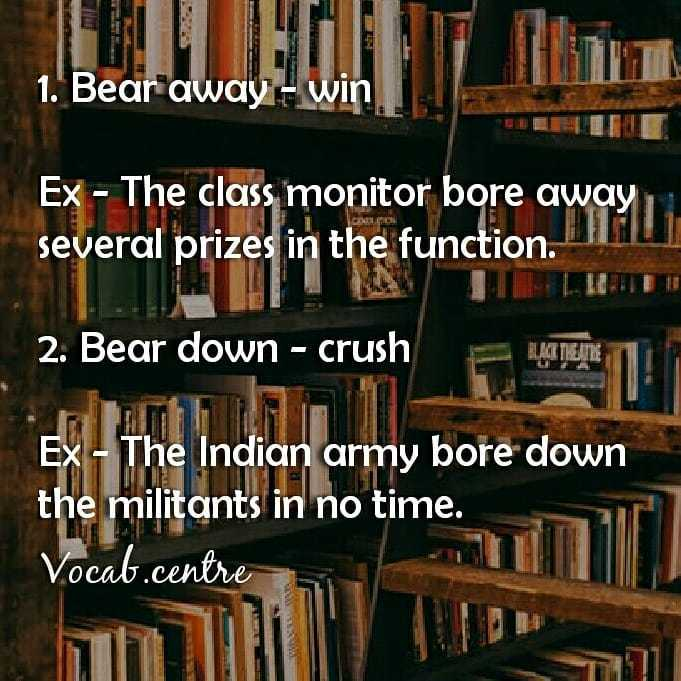 బ్యాంక్ ఎగ్జామ్స్ - 1 . Bear away - win Ex - The class monitor bore away several prizes in the function . I 2 . Bear down - crush Ex - The Indian army bore down the militants in no time . Vocab . centre - ShareChat