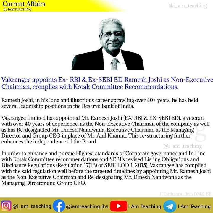 బ్యాంక్ ఎగ్జామ్స్ - Current Affairs @ i _ am _ teaching By IAMTEACHING Vakrangee appoints Ex - RBI & Ex - SEBI ED Ramesh Joshi as Non - Executive Chairman , complies with Kotak Committee Recommendations . Ramesh Joshi , in his long and illustrious career sprawling over 40 + years , he has held several leadership positions in the Reserve Bank of India . Vakrangee Limited has appointed Mr . Ramesh Joshi ( EX - RBI & EX - SEBI ED ) , a veteran with over 40 years of experience , as the Non - Executive Chairman of the company as well as has Re - designated Mr . Dinesh Nandwana , Executive Chairman as the Managing Director and Group CEO in place of Mr . Anil Khanna . This re - structuring further enhances the independence of the Board . @ i _ am _ teaching In order to enhance and pursue Highest standards of Corporate governance and In Line with Kotak Committee recommendations and SEBI ' s revised Listing Obligations a Disclosure Regulations ( Regulation 17 ( 1B ) of SEBI LODR , 2015 ) , Vakrangee has complied with the said regulation well before the targeted timelines by appointing Mr . Ramesh Joshi as the Non - Executive Chairman and Re - designating Mr . Dinesh Nandwana as the Managing Director and Group CEO . JHariharasudhan DMEBE O @ i _ am _ teaching f @ iamteaching . jhs ‣ I Am Teaching I Am Teaching - ShareChat