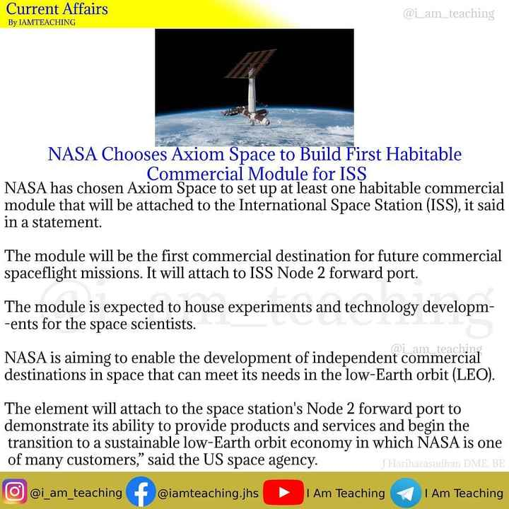 బ్యాంక్ ఎగ్జామ్స్ - Current Affairs @ i _ am _ teaching By IAMTEACHING NASA Chooses Axiom Space to Build First Habitable Commercial Module for ISS NASA has chosen Axiom Space to set up at least one habitable commercial module that will be attached to the International Space Station ( ISS ) , it said in a statement . The module will be the first commercial destination for future commercial spaceflight missions . It will attach to ISS Node 2 forward port . The module is expected to house experiments and technology developm - ents for the space scientists . @ i _ am _ teaching NASA is aiming to enable the development of independent commercial destinations in space that can meet its needs in the low - Earth orbit ( LEO ) . The element will attach to the space station ' s Node 2 forward port to demonstrate its ability to provide products and services and begin the transition to a sustainable low - Earth orbit economy in which NASA is one of many customers , said the US space agency . JHariharasudhan DME BE O @ i _ am _ teaching f @ iamteaching . jhs I Am Teaching I Am Teaching - ShareChat