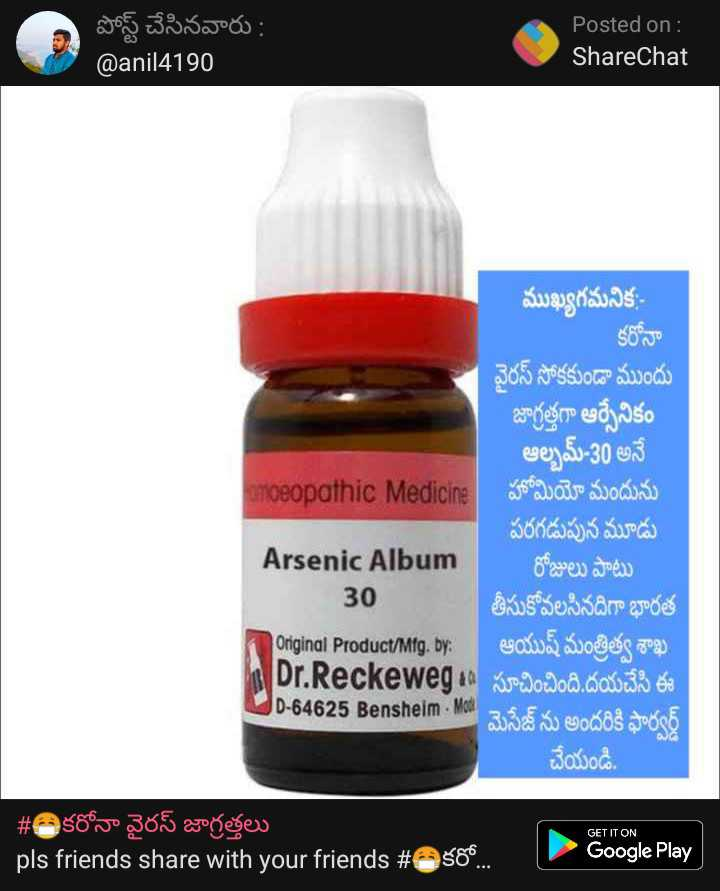 😷భారత్లో కరోనా వైరస్ - పోస్ట్ చేసినవారు : @ anil4190 Posted on : ShareChat ముఖ్యగమనిక కరోనా వైరస్ సోకకుండా ముందు జాగ్రత్తగా ఆర్సేనికం ఆల్బమ్ - 30 అనే umoeopathic Medicine హోమియో మందును పరగడుపున మూడు Arsenic Album రోజులు పాటు 30 తీసుకోవలసినదిగా భారత Donginal Product / Mfg . by : ఆయుష్ మంత్రిత్వ శాఖ MDr . Reckewegaa సూచించింది . దయచేసి ఈ D - 64625 Bensheim - Mos మెసేజ్ ను అందరికి ఫార్వర్డ్ చేయండి . GET IT ON # తి కరోనా వైరస్ జాగ్రత్తలు pls friends share with your friends # 2 కరో . . Google Play | - ShareChat
