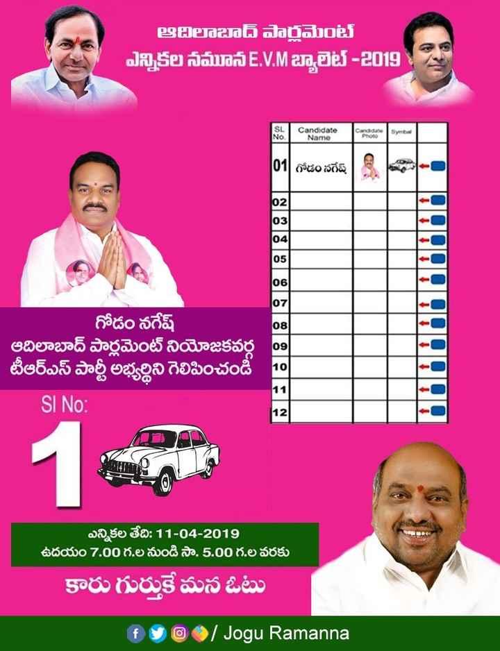 మిషన్ టీఆర్ఎస్ 16 - ఆదిలాబాద్ పార్లమెంట్ ఎన్నికల నమూన E . V . M బ్యాలెట్ - 2019 SL Candidate Name Candidate   01   గోడం నగేష్ TIVITIVITIVITIVITY గోడం నగేష్ ఆదిలాబాద్ పార్లమెంట్ నియోజకవర్గ టీఆర్ఎస్ పార్టీ అభ్యర్థిని గెలిపించండి SI NO : ఎన్నికల తేది : 11 - 04 - 2019 ఉదయం 7 . 00 గ . ల నుండి సా . 5 . 00 గ . ల వరకు కారు గుర్తుకే మన ఓటు f @   Jogu Ramanna - ShareChat