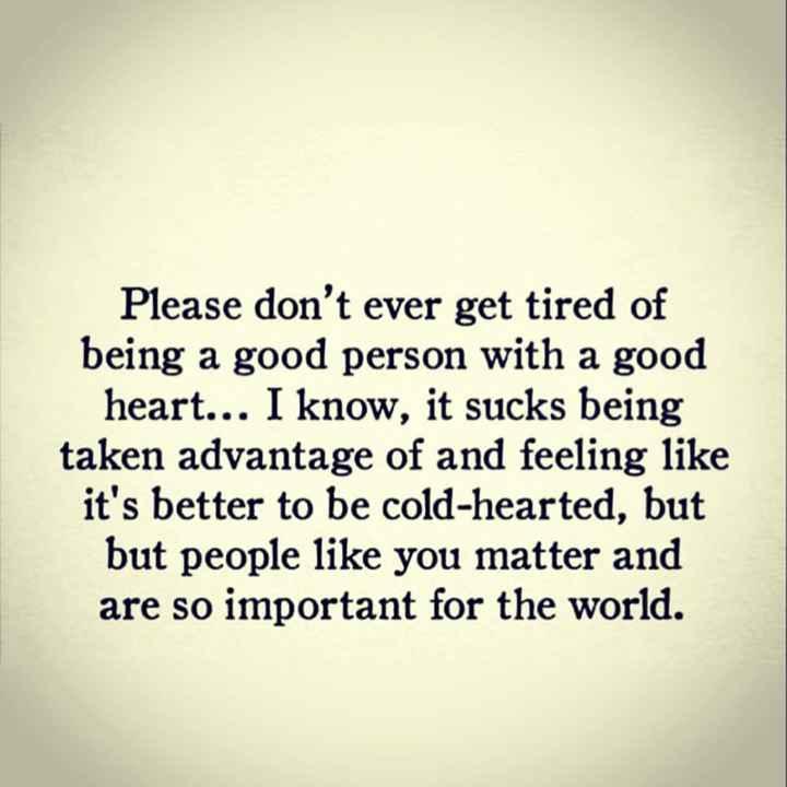 మెడిటేషన్ - Please don ' t ever get tired of being a good person with a good heart . . . I know , it sucks being taken advantage of and feeling like it ' s better to be cold - hearted , but but people like you matter and are so important for the world . - ShareChat