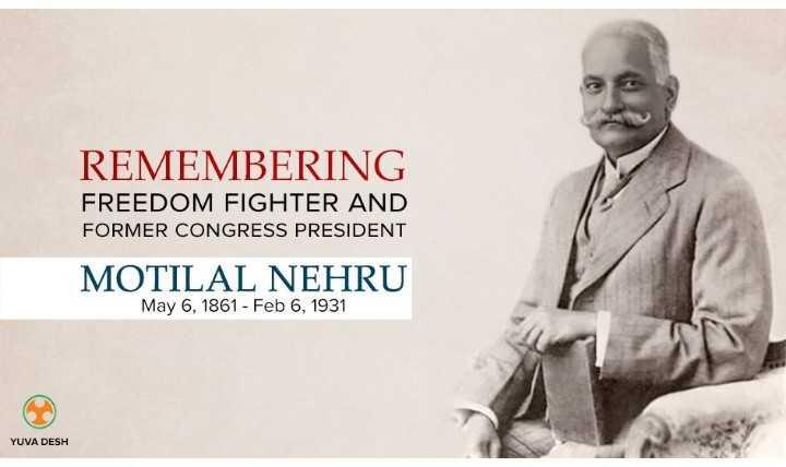 🙏మోతిలాల్ నెహ్రు జయంతి - REMEMBERING FREEDOM FIGHTER AND FORMER CONGRESS PRESIDENT MOTILAL NEHRU May 6 , 1861 - Feb 6 , 1931 YUVA DESH - ShareChat