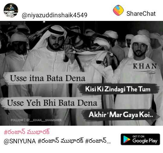 రంజాన్ వాట్స్అప్ స్టేటస్ - @ niyazuddinshaik4549 ShareChat KHAN Usse itna Bata Dena Kisi Ki Zindagi The Tum Usse Yeh Bhi Bata Dena Akhir ' Mar Gaya Koi . . FOLLOW @ _ KHAN _ SHAMSHER # 00205 S25oot @ SNIYUNA # 00205 S205 # 0025 . . . GET IT ON Google Play - ShareChat