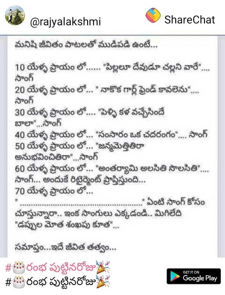 🎂రంభ పుట్టినరోజు🎉 - @ rajyalakshmi ShareChat మనిషి జీవితం పాటలతో ముడిపడి ఉంటే . . . 10 యేళ్ళ ప్రాయం లో . . . . . పిల్లలూ దేవుడూ చల్లని వారే . . . సాంగ్ 20 యేళ్ళ ప్రాయం లో . . . నాకొక గార్ల్ ఫ్రెండ్ కావలెను . . . . సాంగ్ 30 యేళ్ళ ప్రాయం లో . . . . పెళ్ళి కళ వచ్చేసిందే బాలా . . సాంగ్ 40 యేళ్ళ ప్రాయం లో . . . సంసారం ఒక చదరంగం . . . . సాంగ్ 50 యేళ్ళ ప్రాయం లో . . . జన్మమెత్తితీరా అనుభవించితిరా . . . సాంగ్ 60 యేళ్ళ ప్రాయం లో . . . అంతర్యామి అలసితి సొలసితి . . . సాంగ్ . . . అందుకే రిటైర్మెంట్ ప్రాప్తిస్తుంది . . . 70 యేళ్ళ ప్రాయం లో . . . ఏంటి సాంగ్ కోసం చూస్తున్నారా . . ఇంక సాంగులు ఎక్కడండి . . మిగిలేది డప్పుల మోత శంఖపు కూత . . . సమాప్తం . . . ఇదే జీవిత తత్వం . . . # 45 రంభ పుట్టినరోజు # 4 : రంభ పుట్టినరోజు GET IT ON Google Play - ShareChat