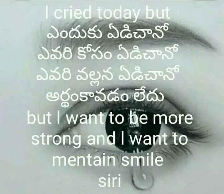 💔లవ్ ఫెయిల్యూర్ - DO I cried today but ఎందుకు ఏడిచానో ఎవరి కోసం ఏడిచానో ఎవరి వల్లన ఏడిచానో అర్థం కావడం లేదు but I want to be more strong and I want to mentain smile siri U - ShareChat