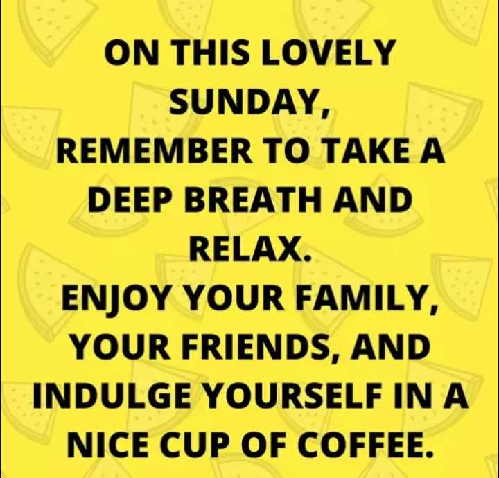 🌅శుభోదయం - ON THIS LOVELY SUNDAY , REMEMBER TO TAKE A DEEP BREATH AND RELAX . ENJOY YOUR FAMILY , YOUR FRIENDS , AND INDULGE YOURSELF IN A NICE CUP OF COFFEE . - ShareChat