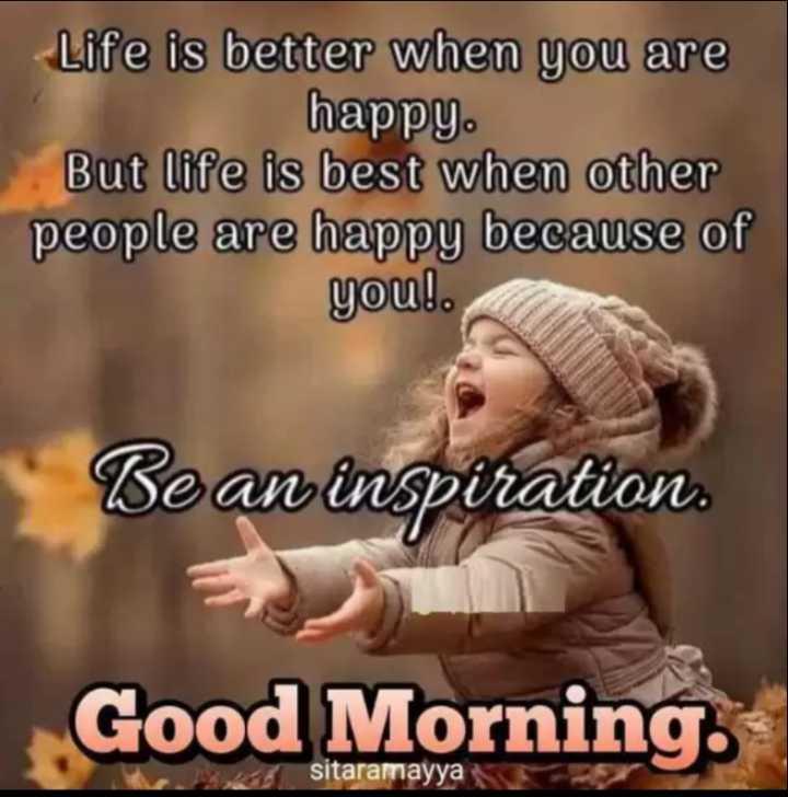 🌅శుభోదయం - Life is better when you are happy . But life is best when other people are happy because of you ! . Be an inspiration . Good Morning sitaramayya - ShareChat