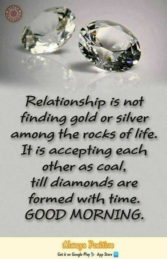 🌅శుభోదయం - Relationship is not finding gold or silver among the rocks of life . It is accepting each other as coal , till diamonds are formed with time . GOOD MORNING . Always Positive Get it on Google Play App Store - ShareChat