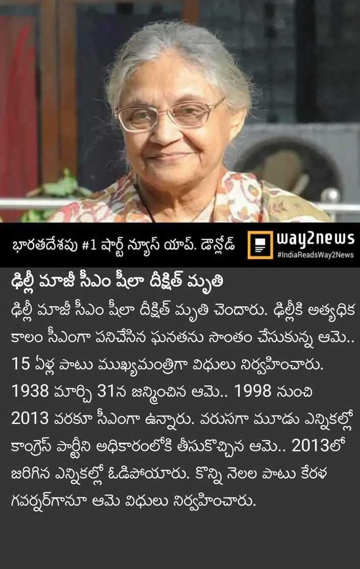 💐షీలాదీక్షిత్ కన్నుమూత - # IndiaReadsWay2News భారతదేశపు # 1 షార్ట్ న్యూస్ యాప్ డౌన్లోడ్ Payanews ఢిల్లీ మాజీ సీఎం షీలా దీక్షిత్ మృతి   ఢిల్లీ మాజీ సీఎం షీలా దీక్షిత్ మృతి చెందారు . ఢిల్లీకి అత్యధిక కాలం సీఎంగా పనిచేసిన ఘనతను సొంతం చేసుకున్న ఆమె . . 15 ఏళ్ల పాటు ముఖ్యమంత్రిగా విధులు నిర్వహించారు . 1938 మార్చి 31న జన్మించిన ఆమె . . 1998 నుంచి 2013 వరకూ సీఎంగా ఉన్నారు . వరుసగా మూడు ఎన్నికల్లో కాంగ్రెస్ పార్టీని అధికారంలోకి తీసుకొచ్చిన ఆమె . . 2013లో జరిగిన ఎన్నికల్లో ఓడిపోయారు . కొన్ని నెలల పాటు కేరళ గవర్నర్ గానూ ఆమె విధులు నిర్వహించారు . - ShareChat