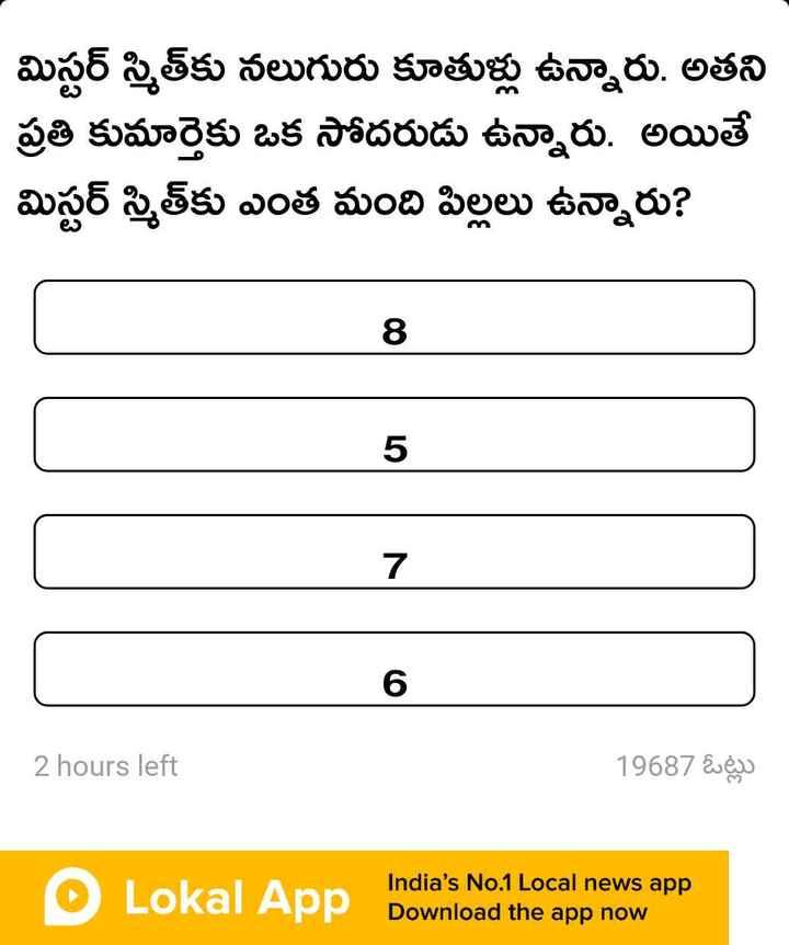 సరదాగా కాసేపు - మిస్టర్ స్మితకు నలుగురు కూతుళ్లు ఉన్నారు . అతని ప్రతి కుమార్తెకు ఒక సోదరుడు ఉన్నారు . అయితే మిస్టర్ స్మిత్ కు ఎంత మంది పిల్లలు ఉన్నారు ? | 5 7 2 hours left 19687 ఓట్లు O An India ' s No . 1 Local news app Lokal App Download the app now - ShareChat