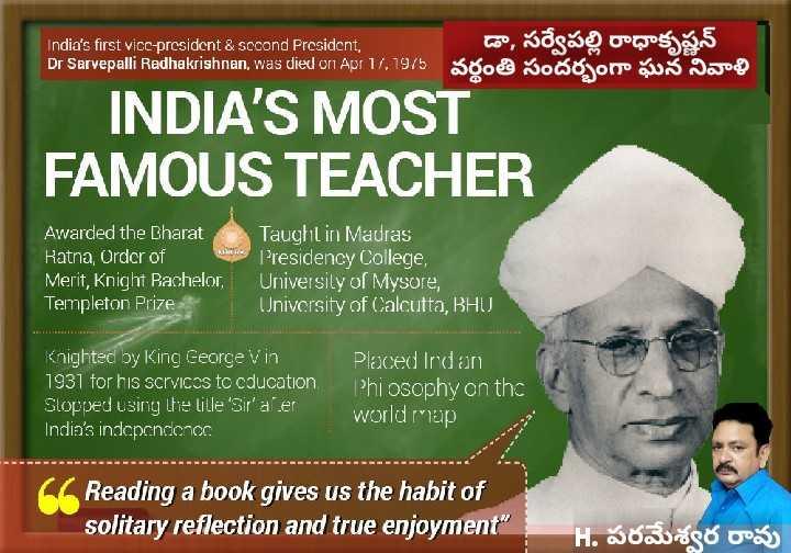 సర్వేపల్లి. రాధాకృష్ణన్ వర్దంతి - India ' s first vice - president & scoond President , Dr Sarvepalli Radhakrishnan , was died on Apr 17 . 1975 డా , సర్వేపల్లి రాధాకృష్ణన్ Sool sooo on us Jade INDIA ' S MOST FAMOUS TEACHER Awarded the Bharat Ratna , Order of Merit , Knight Bachelor , Templeton Prize Taught in Madras Presidency College , University of Mysore , University of Calcutta , BHU Knighted by King George Vin 1931 for his services to cducation Slopped using the lille ' Sir ' aler India ' s independence Placed Irdan Phi osophy on the world map Reading a book gives us the habit of solitary reflection and true enjoyment H . రావు - ShareChat