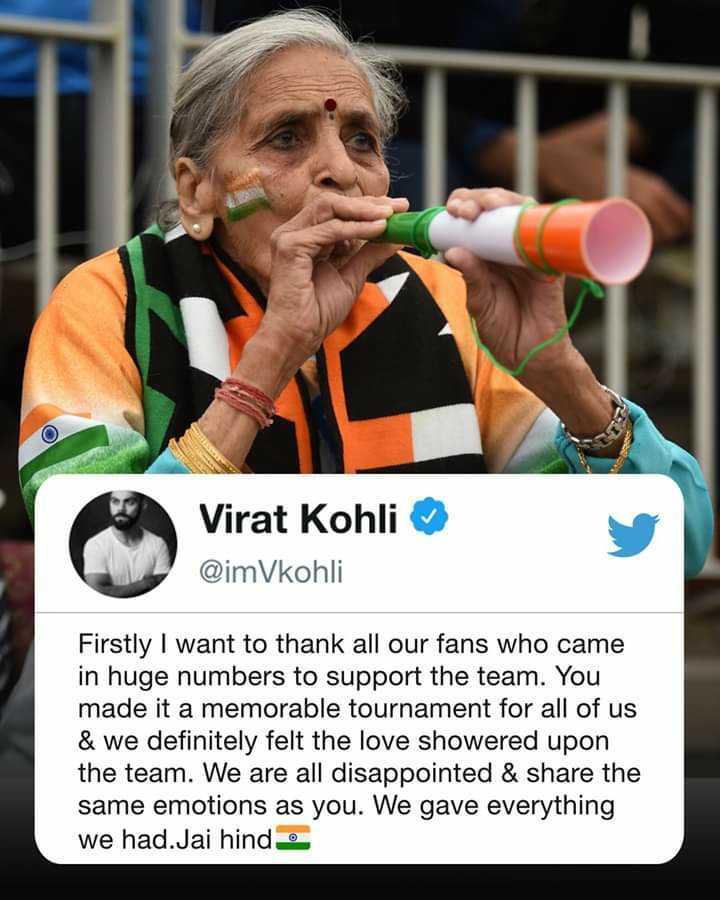 🏆సెమిఫైనల్ 1(IND vs NZ) - Virat Kohli @ imVkohli Firstly I want to thank all our fans who came in huge numbers to support the team . You made it a memorable tournament for all of us & we definitely felt the love showered upon the team . We are all disappointed & share the same emotions as you . We gave everything we had . Jai hind - ShareChat