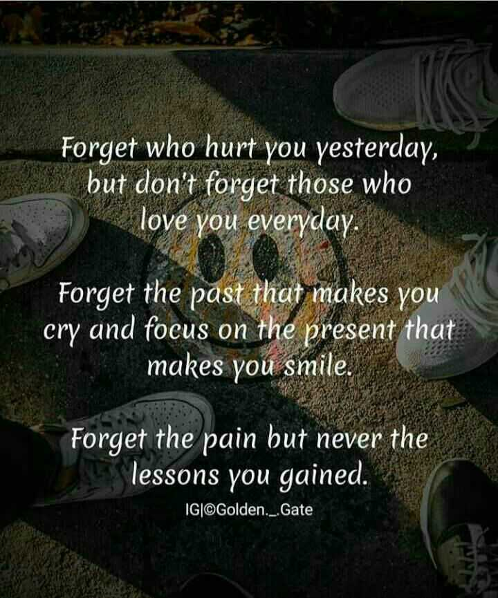 స్నేహం- కోట్స్ - Forget who hurt you yesterday , but don ' t forget those who love you everyday . Forget the past that makes you cry and focus on the present that makes you smile . Forget the pain but never the lessons you gained . 1G | ©Golden . _ . Gate - ShareChat