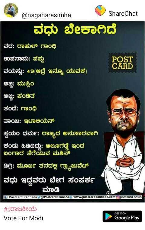 ಅಪ್ಪಾ ಐ ಲವ್ ಯೂ ಪಾ - @ naganarasimha ShareChat ವಧು ಬೇಕಾಗಿದೆ ವರ : ರಾಹುಲ್ ಗಾಂಧಿ ಉಪನಾಮ : ಪಪ್ಪು POST CARD ವಯಸ್ಸು : 49 ( ಆದ್ರೆ ಇನ್ನೂ ಯುವಕ ) ಅಜ್ಜ : ಮುಸ್ಲಿಂ ಅಜ್ಜಿ : ಪಂಡಿತ ತಂದೆ : ಗಾಂಧಿ ತಾಂಖ : ಇಟಾಲಿಯನ್ ( ಸ್ವಯಂ ಧರ್ಮ : ರಾಜ್ಯದ ಅನುಸಾರವಾಗಿ ಕಂಡು ಹಿಡಿದಿದ್ದು : ಆಲೂಗಡ್ಡೆ ಇಂದ ಬಂಗಾರ ತೆಗೆಯುವ ಮಶಿನ್ ಡಿಗ್ರಿ : ಮೂರ್ಖ ತನದ ಗ್ರಾಜುವೇಟ್ ವಧು ಇದ್ದವರು ಬೇಗ ಸಂಪರ್ಕ ಮಾಡಿ . Postcard Kannada @ Postcard Kannadae www . postcardkannada . com postcard news # ರಾಜಕೀಯ Vote For Modi GET IT ON Google Play - ShareChat
