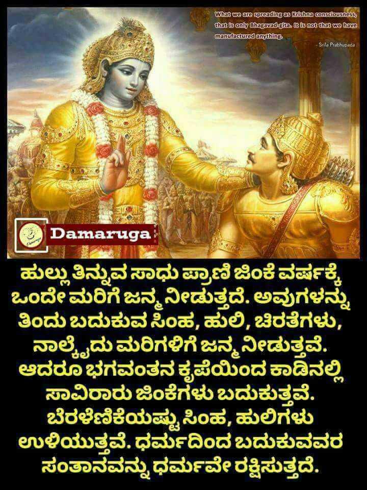 🙏 ಆಧ್ಯಾತ್ಮ - What we are spreading a Kishna consciousness , that is only Bhagavad - gita , a is not that we have manufactured anything Srila Prabhupada C Damaruga ಹುಲ್ಲು ತಿನ್ನುವಸಾಧುಪ್ರಾಣಿ ಜಿಂಕೆವರ್ಷಕ್ಕೆ ಒಂದೇಮರಿಗೆ ಜನ್ಮ ನೀಡುತ್ತದೆ . ಅವುಗಳನ್ನು ತಿಂದು ಬದುಕುವ ಸಿಂಹ , ಹುಲಿ , ಚಿರತೆಗಳು , ನಾಳ್ಮೆದುಮರಿಗಳಿಗೆ ಜನ್ಮ ನೀಡುತ್ತವೆ . ಆದರೂ ಭಗವಂತನ ಕೃಪೆಯಿಂದ ಕಾಡಿನಲ್ಲಿ ಸಾವಿರಾರು ಜಿಂಕೆಗಳು ಬದುಕುತ್ತವೆ . ಬೆರಳೆಣಿಕೆಯಷ್ಟು ಸಿಂಹ , ಹುಲಿಗಳು ಉಳಿಯುತ್ತವೆ . ಧರ್ಮದಿಂದ ಬದುಕುವವರ ಸಂತಾನವನ್ನು ಧರ್ಮರಕ್ಷಿಸುತ್ತದೆ . - ShareChat