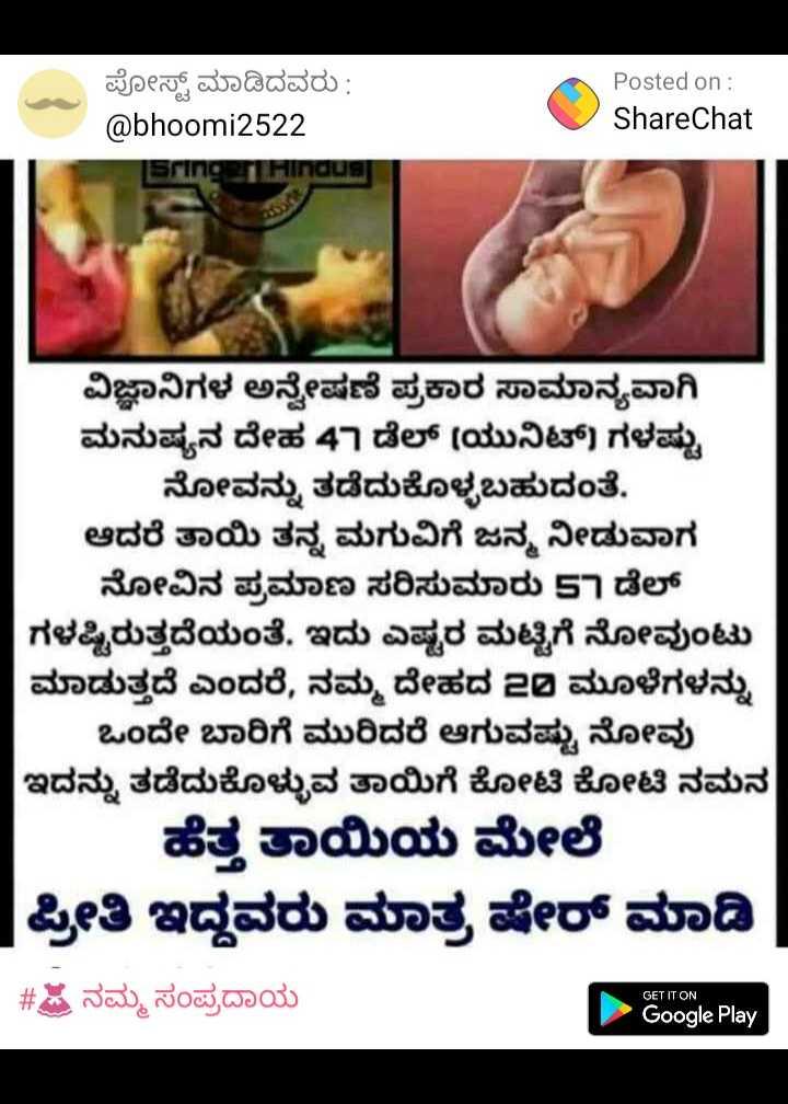 🤰ಗರ್ಭಿಣಿ ಆರೈಕೆ - ಪೋಸ್ಟ್ ಮಾಡಿದವರು : @ bhoomi2522 Sring . Hindus Posted on : ShareChat ವಿಜ್ಞಾನಿಗಳ ಅನ್ವೇಷಣೆ ಪ್ರಕಾರ ಸಾಮಾನ್ಯವಾಗಿ ಮನುಷ್ಯನ ದೇಹ 47 ಡೆಲ್ ( ಯುನಿಟ್ ) ಗಳಷ್ಟು ನೋವನ್ನು ತಡೆದುಕೊಳ್ಳಬಹುದಂತೆ . ಆದರೆ ತಾಯಿ ತನ್ನ ಮಗುವಿಗೆ ಜನ್ಮ ನೀಡುವಾಗ ನೋವಿನ ಪ್ರಮಾಣ ಸರಿಸುಮಾರು 57 ಡೆಲ್ ಗಳಷ್ಟಿರುತ್ತದೆಯಂತೆ . ಇದು ಎಷ್ಟರ ಮಟ್ಟಿಗೆ ನೋವುಂಟು ಮಾಡುತ್ತದೆ ಎಂದರೆ , ನಮ್ಮ ದೇಹದ 20 ಮೂಳೆಗಳನ್ನು ಒಂದೇ ಬಾರಿಗೆ ಮುರಿದರೆ ಆಗುವಷ್ಟು ನೋವು ಇದನ್ನು ತಡೆದುಕೊಳ್ಳುವ ತಾಯಿಗೆ ಕೋಟಿ ಕೋಟಿ ನಮನ ಹೆತ್ತ ತಾಯಿಯ ಮೇಲೆ ಪ್ರೀತಿ ಇದ್ದವರು ಮಾತ್ರ ಷೇರ್ ಮಾಡಿ | - # ಟ ನಮ್ಮ ಸಂಪ್ರದಾಯ GET IT ON Google Play - ShareChat