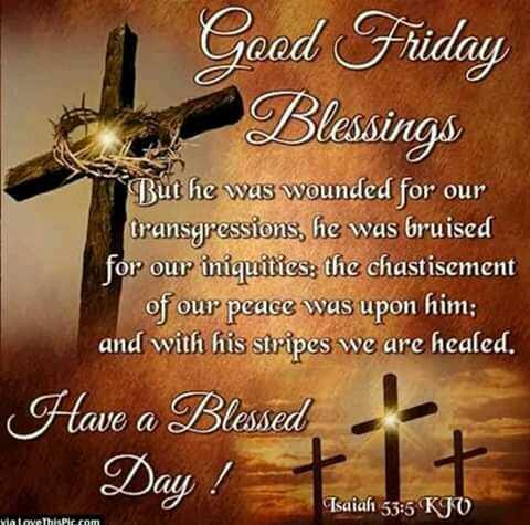 ಗುಡ್ ಫ್ರೈಡೆ - Good Friday Blessings * But he was wounded for our transgressions , he was bruised for our iniquities ; the chastisement of our peace was upon him ; and with his stripes we are healed . Have a Blessed Day Isaiah 53 : 5 KJO Malove this pic . com - ShareChat