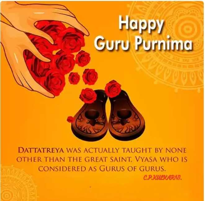 ಗುರು ಪೂರ್ಣಿಮಾ - Happy Guru Purnima DATTATREYA WAS ACTUALLY TAUGHT BY NONE OTHER THAN THE GREAT SAINT , VYASA WHO IS CONSIDERED AS GURUS OF GURUS . C . P . KULKARNI . - ShareChat