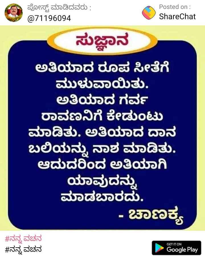 ಚಾಣಕ್ಯ - ಪೋಸ್ಟ್ ಮಾಡಿದವರು : @ 71196094 Posted on : ShareChat ಸುಜ್ಞಾನ ಅತಿಯಾದ ರೂಪ ಸೀತೆಗೆ ಮುಳುವಾಯಿತು . ಅತಿಯಾದ ಗರ್ವ ರಾವಣನಿಗೆ ಕೇಡುಂಟು ಮಾಡಿತು . ಅತಿಯಾದ ದಾನ ಬಲಿಯನ್ನು ನಾಶ ಮಾಡಿತು . ಆದುದರಿಂದ ಅತಿಯಾಗಿ ಯಾವುದನ್ನು ಮಾಡಬಾರದು . - ಚಾಣಕ್ಯ # ನನ್ನ ವಚನ # ನನ್ನ ವಚನ GET IT ON Google Play - ShareChat