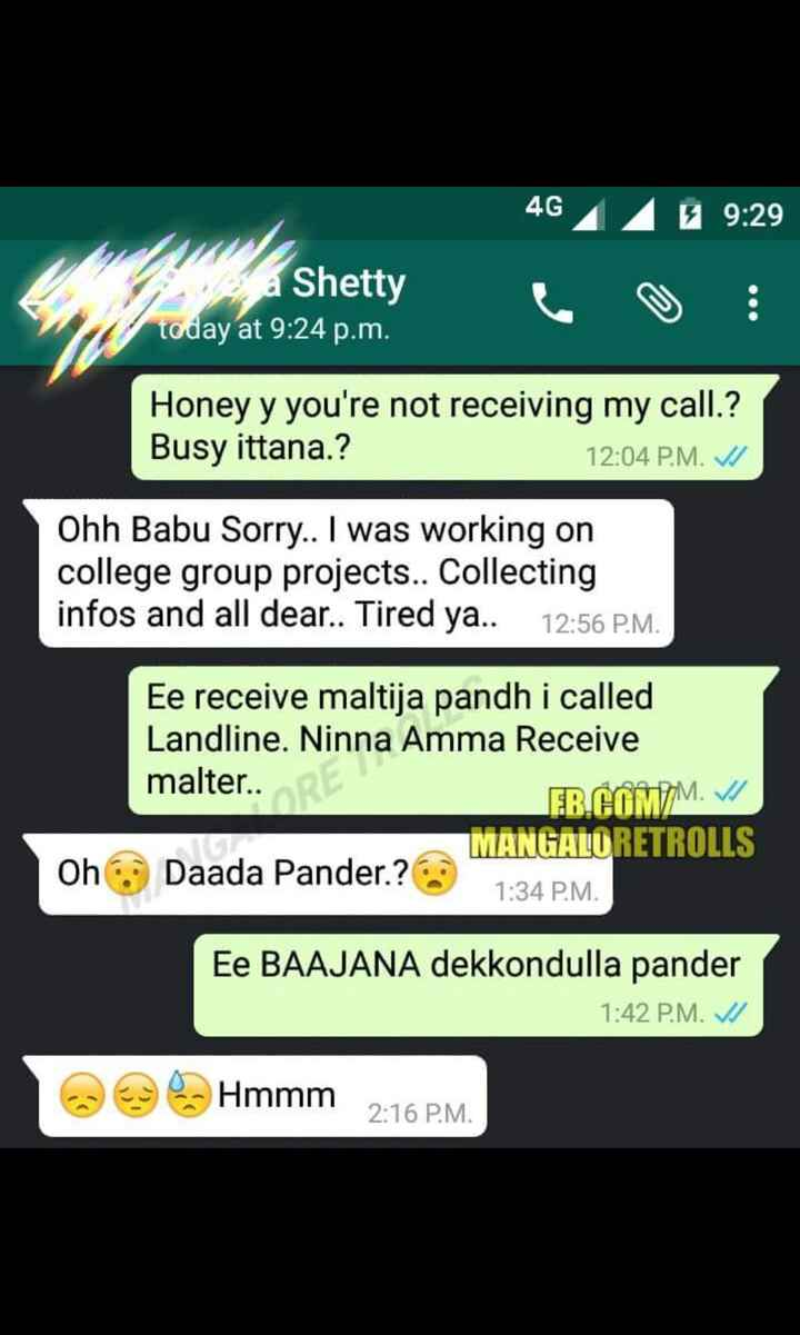 🎂 ಜೂನಿಯರ್ ಡಿ-ಬಾಸ್ ಹುಟ್ಟುಹಬ್ಬ - 46 / 9 : 29 a Shetty today at 9 : 24 p . m . : Honey y you ' re not receiving my call . ? Busy ittana . ? 12 : 04 P . M . VI Ohh Babu Sorry . . I was working on college group projects . . Collecting infos and all dear . . Tired ya . . 12 : 56 P . M . Ee receive maltija pandh i called Landline . Ninna Amma Receive malter . . RES EB . COMM . VI MANGALORETROLLS Daada Pander . ? 1 : 34 P . M . Oh Ee BAAJANA dekkondulla pander 1 : 42 P . M . 1 Hmmm 2 : 16 P . M . - ShareChat